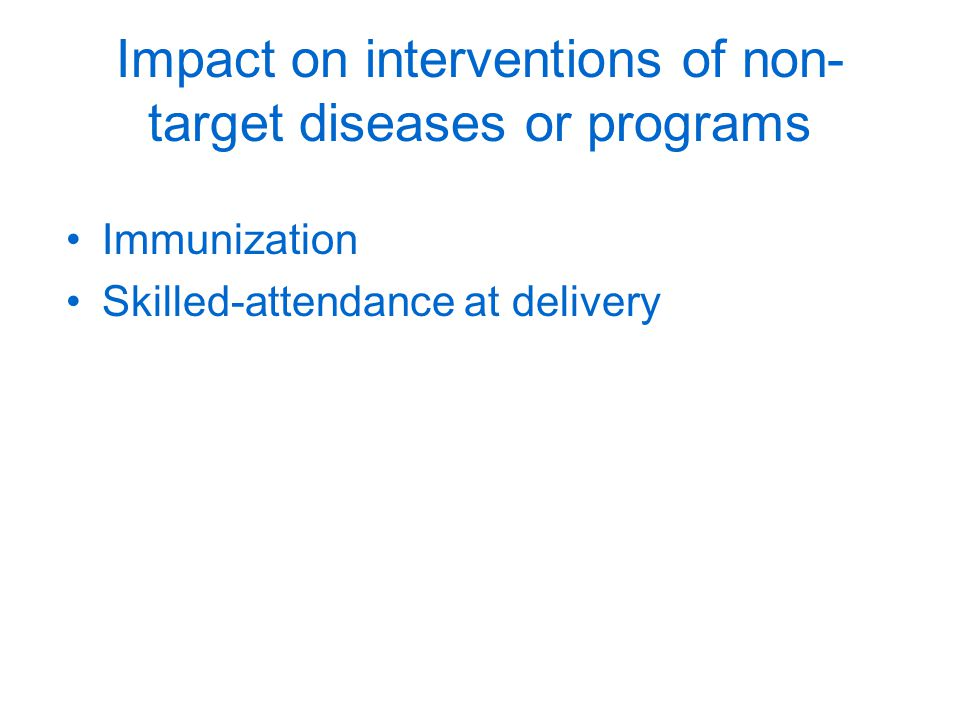 Impact on interventions of non- target diseases or programs Immunization Skilled-attendance at delivery
