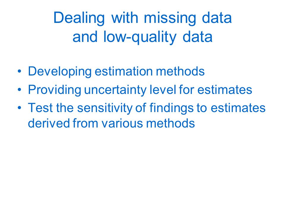 Dealing with missing data and low-quality data Developing estimation methods Providing uncertainty level for estimates Test the sensitivity of findings to estimates derived from various methods
