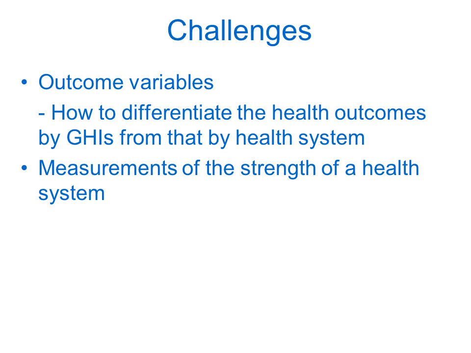 Challenges Outcome variables - How to differentiate the health outcomes by GHIs from that by health system Measurements of the strength of a health system