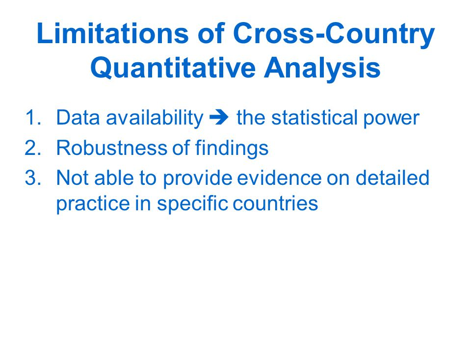 Limitations of Cross-Country Quantitative Analysis 1.Data availability  the statistical power 2.Robustness of findings 3.Not able to provide evidence on detailed practice in specific countries