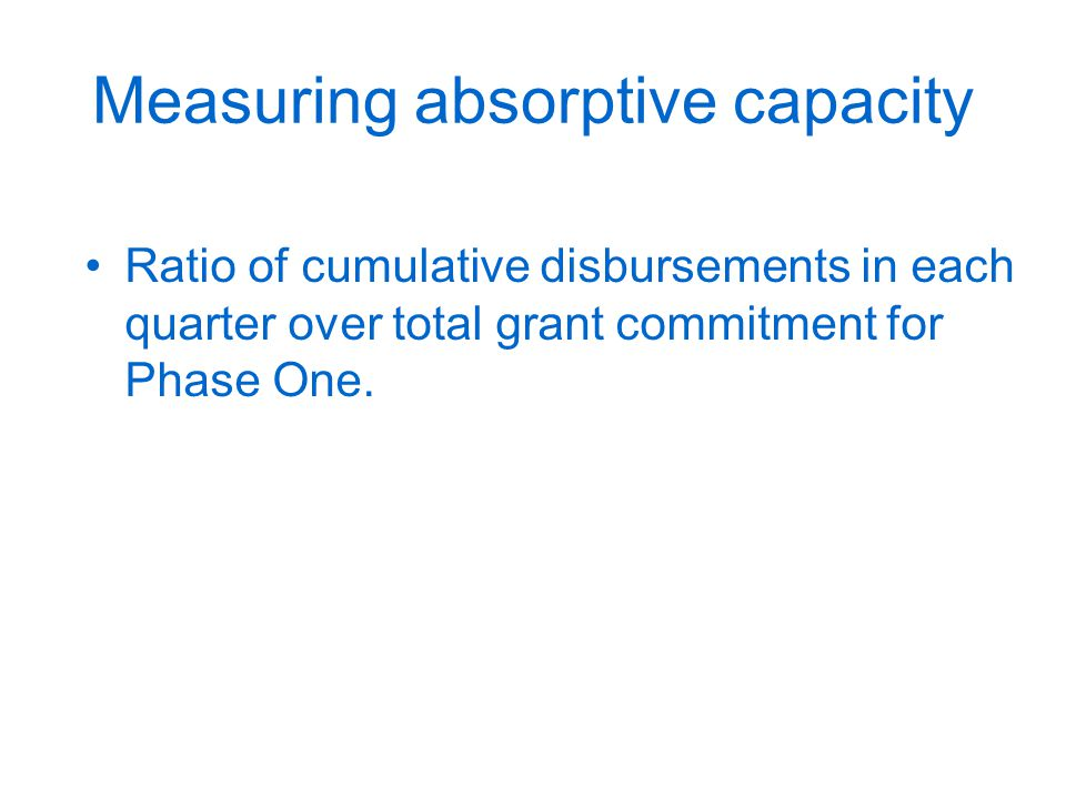 Measuring absorptive capacity Ratio of cumulative disbursements in each quarter over total grant commitment for Phase One.