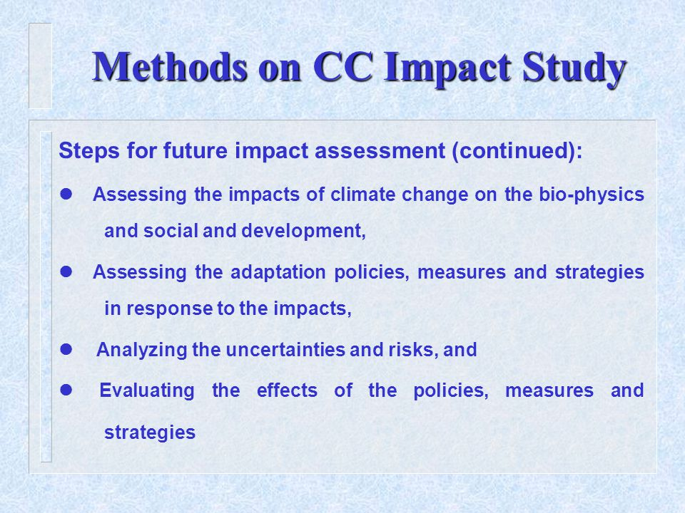 Methods on CC Impact Study Steps for future impact assessment (continued):  Assessing the impacts of climate change on the bio-physics and social and development,  Assessing the adaptation policies, measures and strategies in response to the impacts, Analyzing the uncertainties and risks, and  Evaluating the effects of the policies, measures and strategies