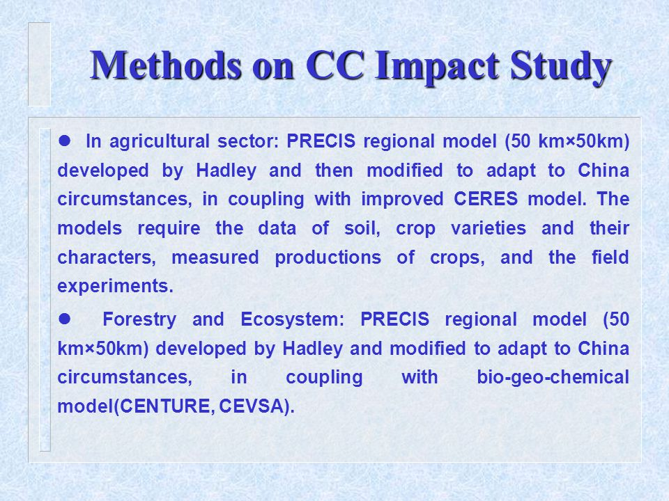 Methods on CC Impact Study In agricultural sector: PRECIS regional model (50 km×50km) developed by Hadley and then modified to adapt to China circumstances, in coupling with improved CERES model.