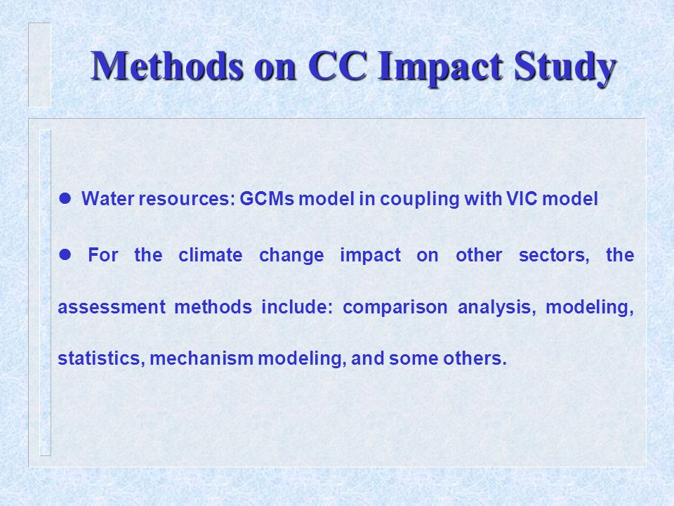 Methods on CC Impact Study Water resources: GCMs model in coupling with VIC model For the climate change impact on other sectors, the assessment methods include: comparison analysis, modeling, statistics, mechanism modeling, and some others.