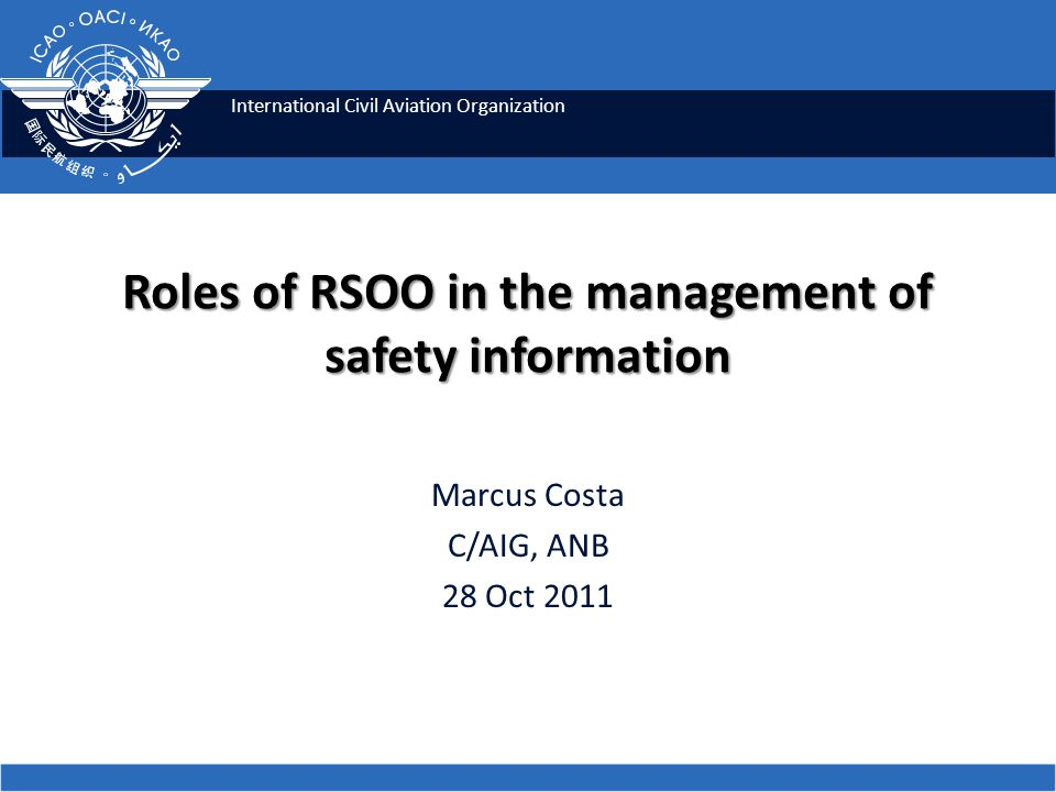 International Civil Aviation Organization Roles of RSOO in the management of safety information Marcus Costa C/AIG, ANB 28 Oct 2011