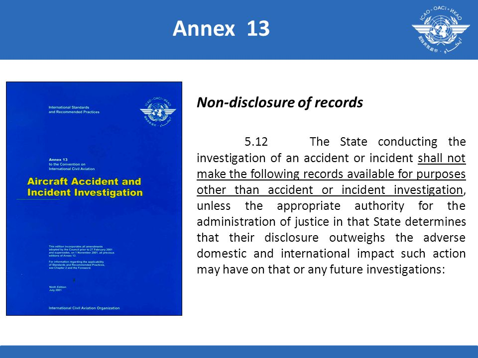 Annex 13 Non-disclosure of records 5.12 The State conducting the investigation of an accident or incident shall not make the following records available for purposes other than accident or incident investigation, unless the appropriate authority for the administration of justice in that State determines that their disclosure outweighs the adverse domestic and international impact such action may have on that or any future investigations: