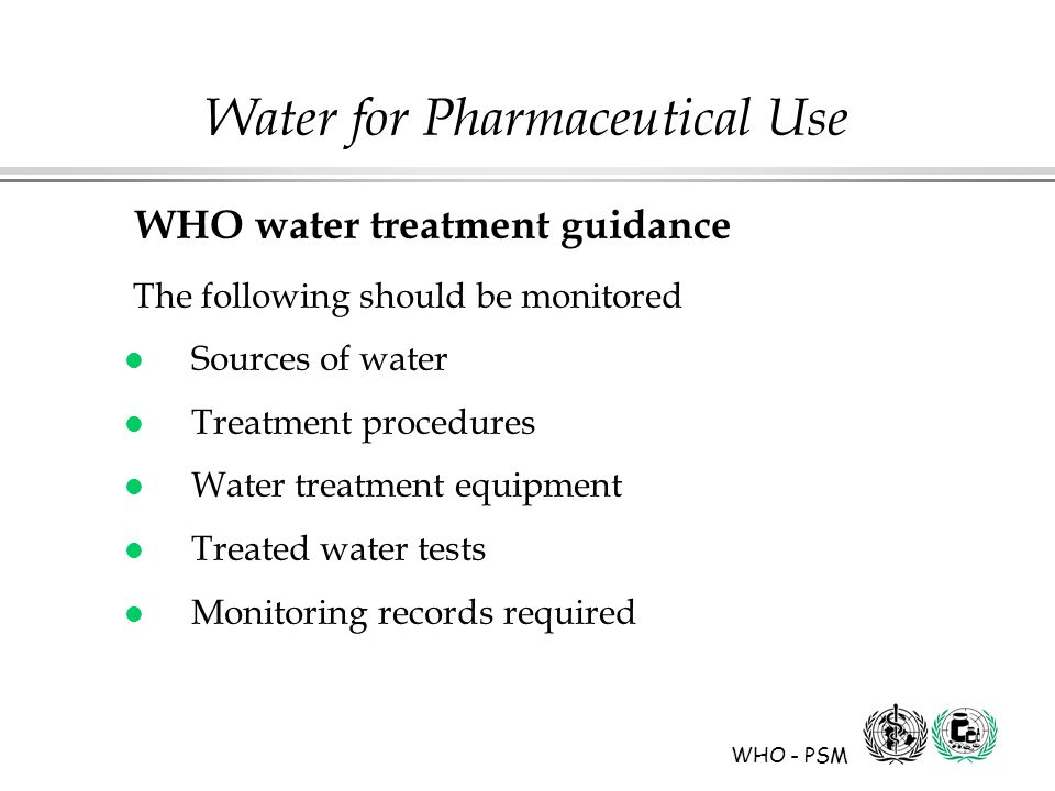 WHO - PSM Water for Pharmaceutical Use WHO water treatment guidance The following should be monitored l Sources of water l Treatment procedures l Water treatment equipment l Treated water tests l Monitoring records required
