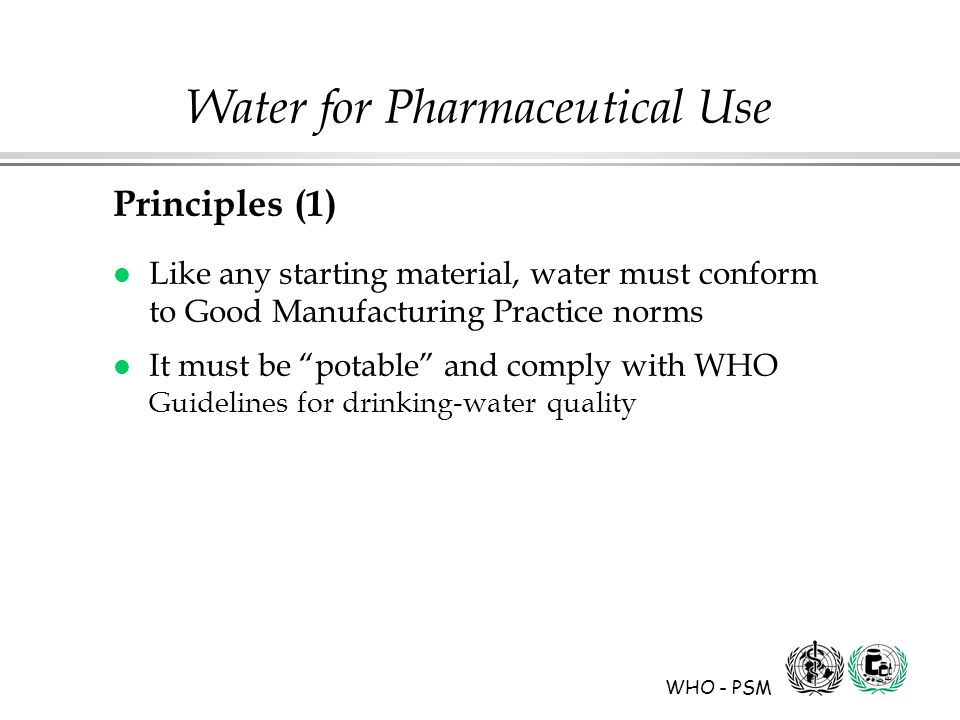 WHO - PSM Water for Pharmaceutical Use Principles (1) l Like any starting material, water must conform to Good Manufacturing Practice norms l It must be potable and comply with WHO Guidelines for drinking-water quality