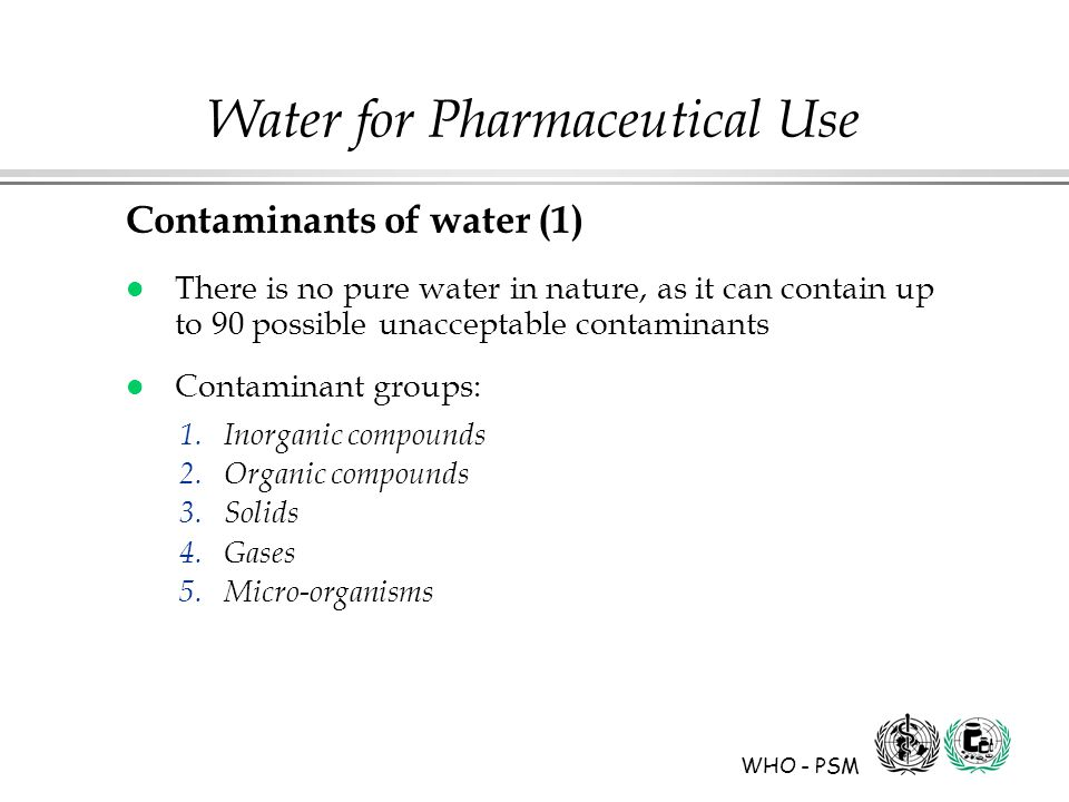 WHO - PSM Water for Pharmaceutical Use Contaminants of water (1) l There is no pure water in nature, as it can contain up to 90 possible unacceptable contaminants l Contaminant groups: 1.Inorganic compounds 2.Organic compounds 3.Solids 4.Gases 5.Micro-organisms