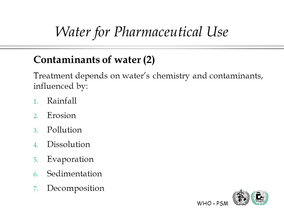 WHO - PSM Water for Pharmaceutical Use Contaminants of water (2) Treatment depends on water's chemistry and contaminants, influenced by: 1.