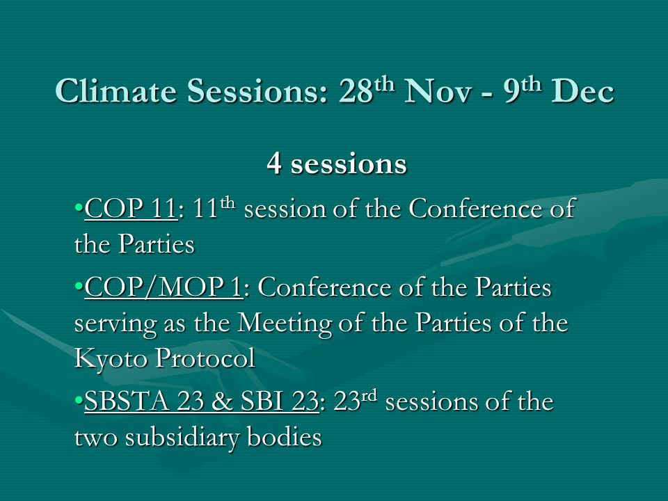 Climate Sessions: 28 th Nov - 9 th Dec 4 sessions COP 11: 11 th session of the Conference of the PartiesCOP 11: 11 th session of the Conference of the Parties COP/MOP 1: Conference of the Parties serving as the Meeting of the Parties of the Kyoto ProtocolCOP/MOP 1: Conference of the Parties serving as the Meeting of the Parties of the Kyoto Protocol SBSTA 23 & SBI 23: 23 rd sessions of the two subsidiary bodiesSBSTA 23 & SBI 23: 23 rd sessions of the two subsidiary bodies