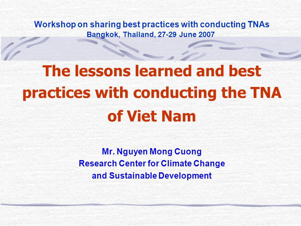 Workshop on sharing best practices with conducting TNAs Bangkok, Thailand, 27-29 June 2007 The lessons learned and best practices with conducting the TNA of Viet Nam Mr.