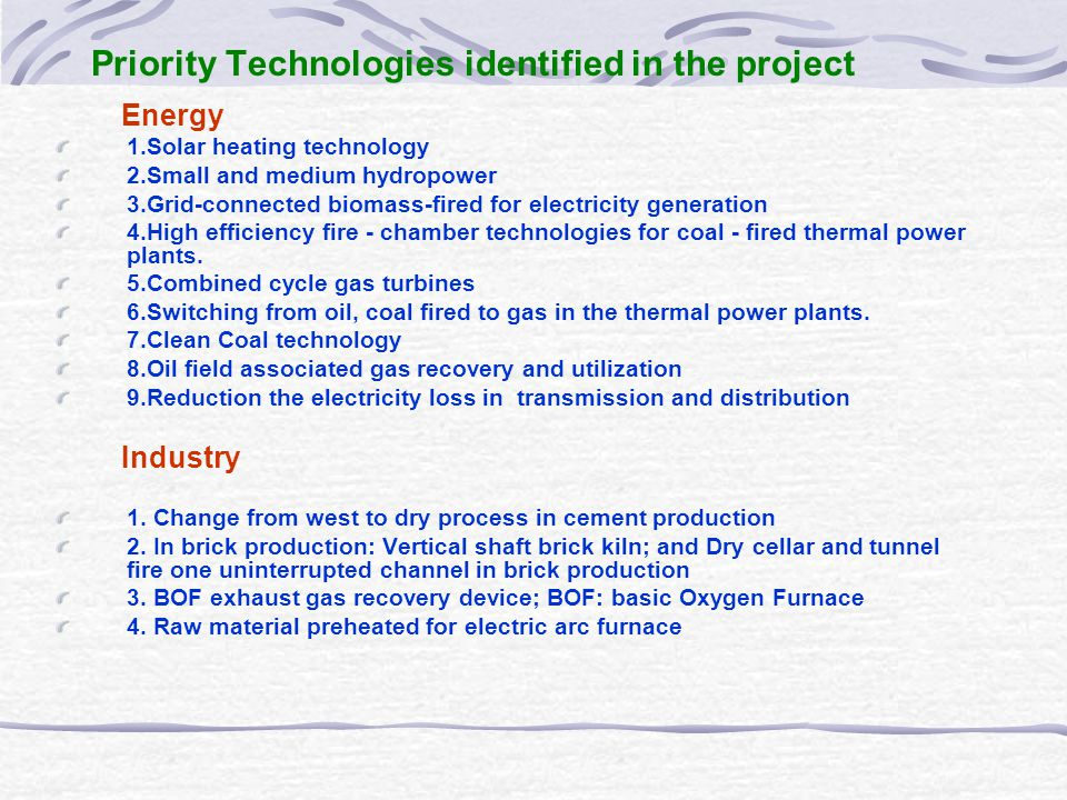 Priority Technologies identified in the project Energy 1.Solar heating technology 2.Small and medium hydropower 3.Grid-connected biomass-fired for electricity generation 4.High efficiency fire - chamber technologies for coal - fired thermal power plants.