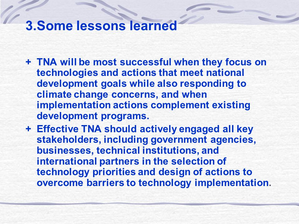 3.Some lessons learned + TNA will be most successful when they focus on technologies and actions that meet national development goals while also responding to climate change concerns, and when implementation actions complement existing development programs.