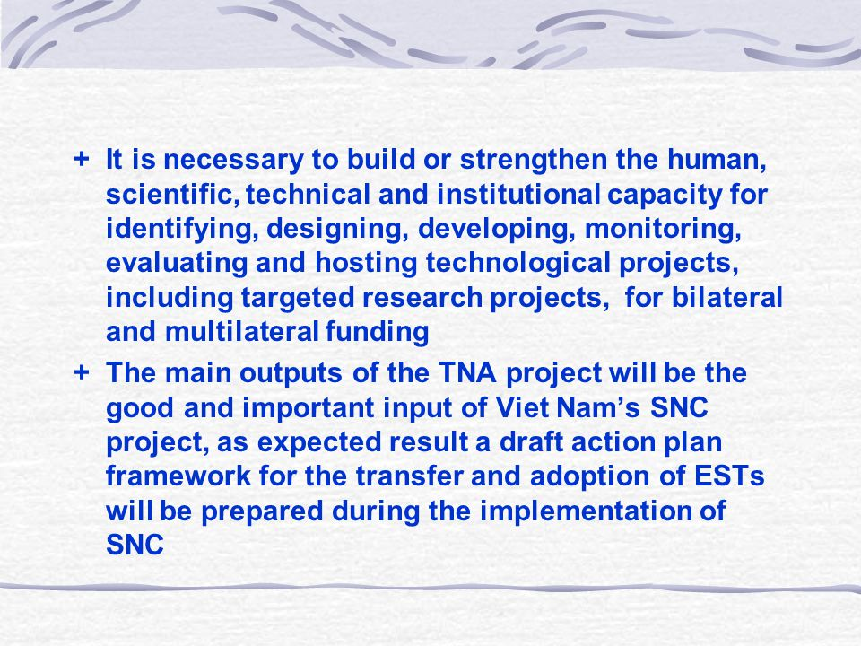 + It is necessary to build or strengthen the human, scientific, technical and institutional capacity for identifying, designing, developing, monitoring, evaluating and hosting technological projects, including targeted research projects, for bilateral and multilateral funding + The main outputs of the TNA project will be the good and important input of Viet Nam's SNC project, as expected result a draft action plan framework for the transfer and adoption of ESTs will be prepared during the implementation of SNC