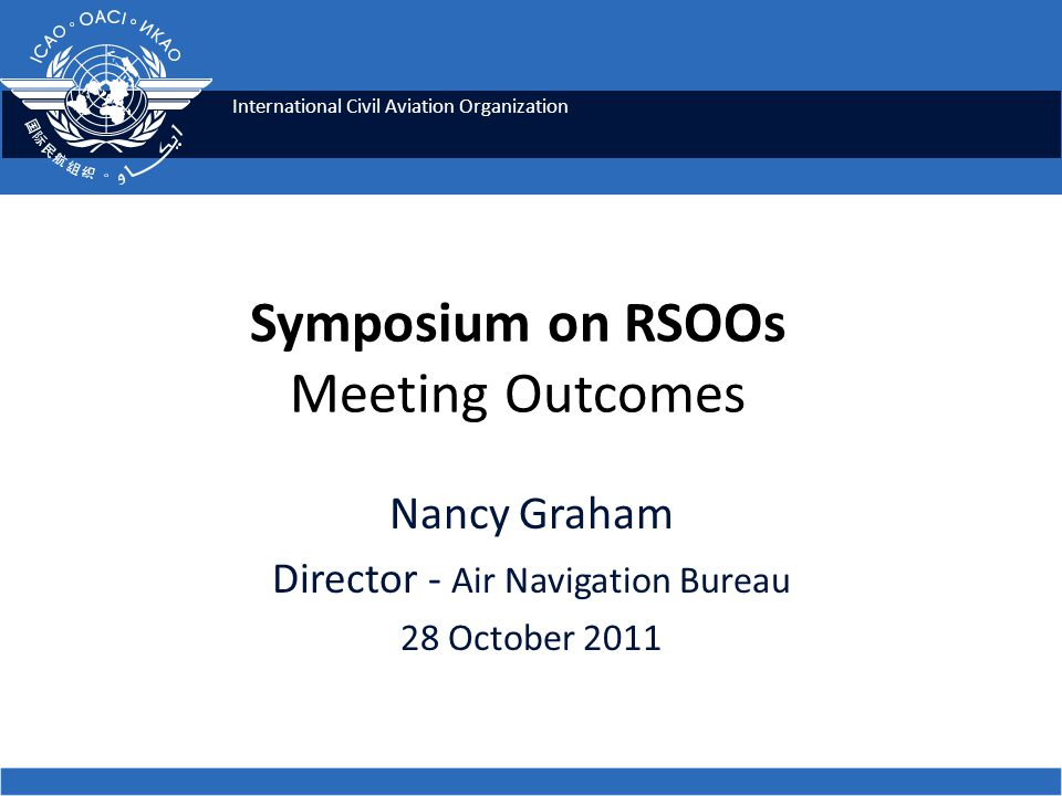International Civil Aviation Organization Nancy Graham Director - Air Navigation Bureau 28 October 2011 Symposium on RSOOs Meeting Outcomes