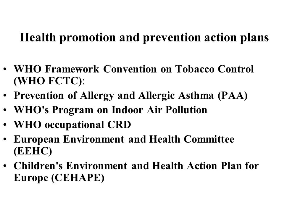 Health promotion and prevention action plans WHO Framework Convention on Tobacco Control (WHO FCTC): Prevention of Allergy and Allergic Asthma (PAA) WHO s Program on Indoor Air Pollution WHO occupational CRD European Environment and Health Committee (EEHC) Children s Environment and Health Action Plan for Europe (CEHAPE)