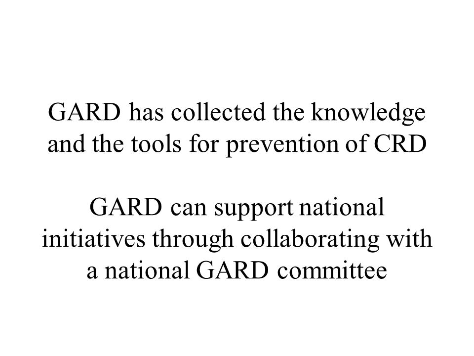 GARD has collected the knowledge and the tools for prevention of CRD GARD can support national initiatives through collaborating with a national GARD committee