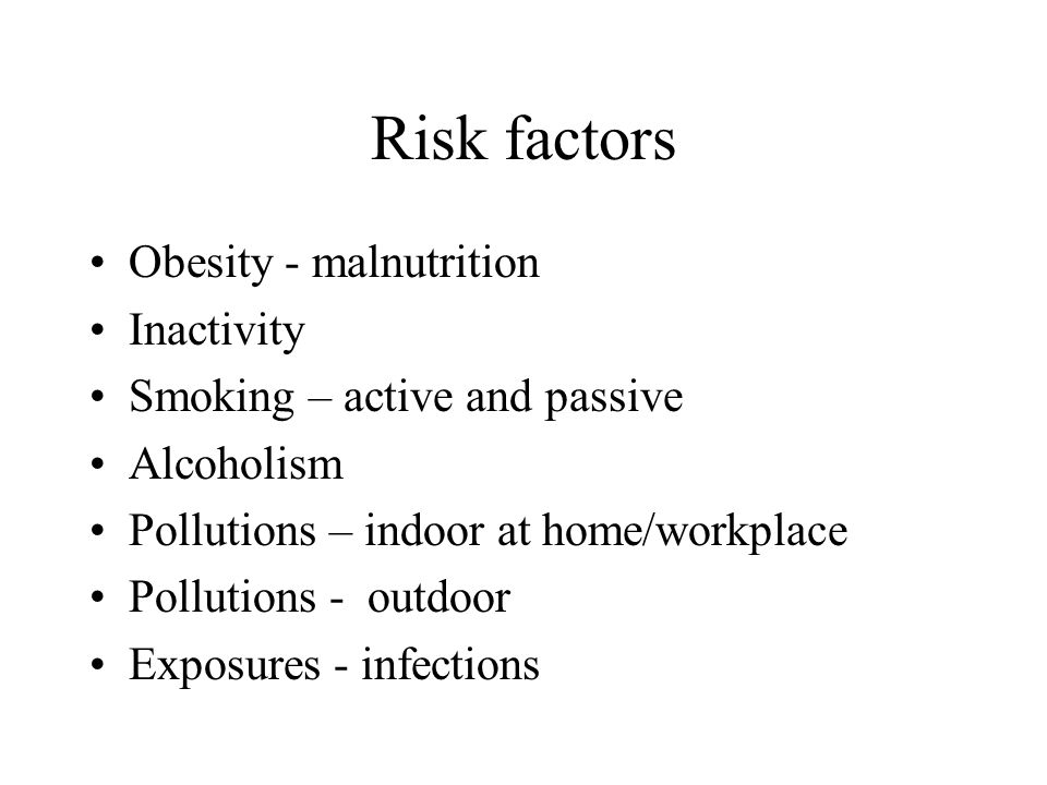 Risk factors Obesity - malnutrition Inactivity Smoking – active and passive Alcoholism Pollutions – indoor at home/workplace Pollutions - outdoor Exposures - infections