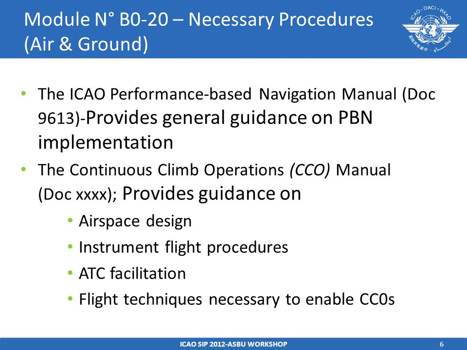 6 The ICAO Performance-based Navigation Manual (Doc 9613)- Provides general guidance on PBN implementation The Continuous Climb Operations (CCO) Manual (Doc xxxx); Provides guidance on Airspace design Instrument flight procedures ATC facilitation Flight techniques necessary to enable CC0s ICAO SIP 2012-ASBU WORKSHOP Module N° B0-20 – Necessary Procedures (Air & Ground)