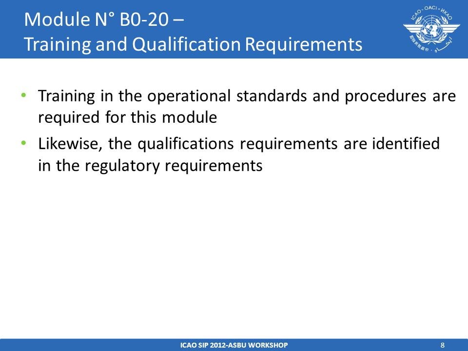 8 Training in the operational standards and procedures are required for this module Likewise, the qualifications requirements are identified in the regulatory requirements ICAO SIP 2012-ASBU WORKSHOP Module N° B0-20 – Training and Qualification Requirements