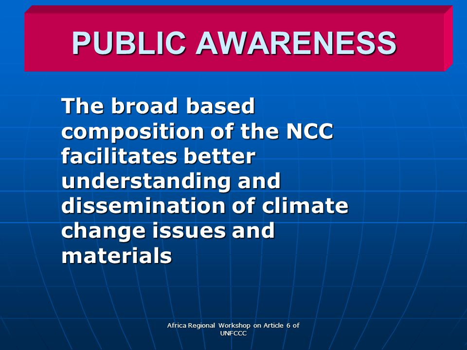 Africa Regional Workshop on Article 6 of UNFCCC PUBLIC AWARENESS The broad based composition of the NCC facilitates better understanding and dissemination of climate change issues and materials