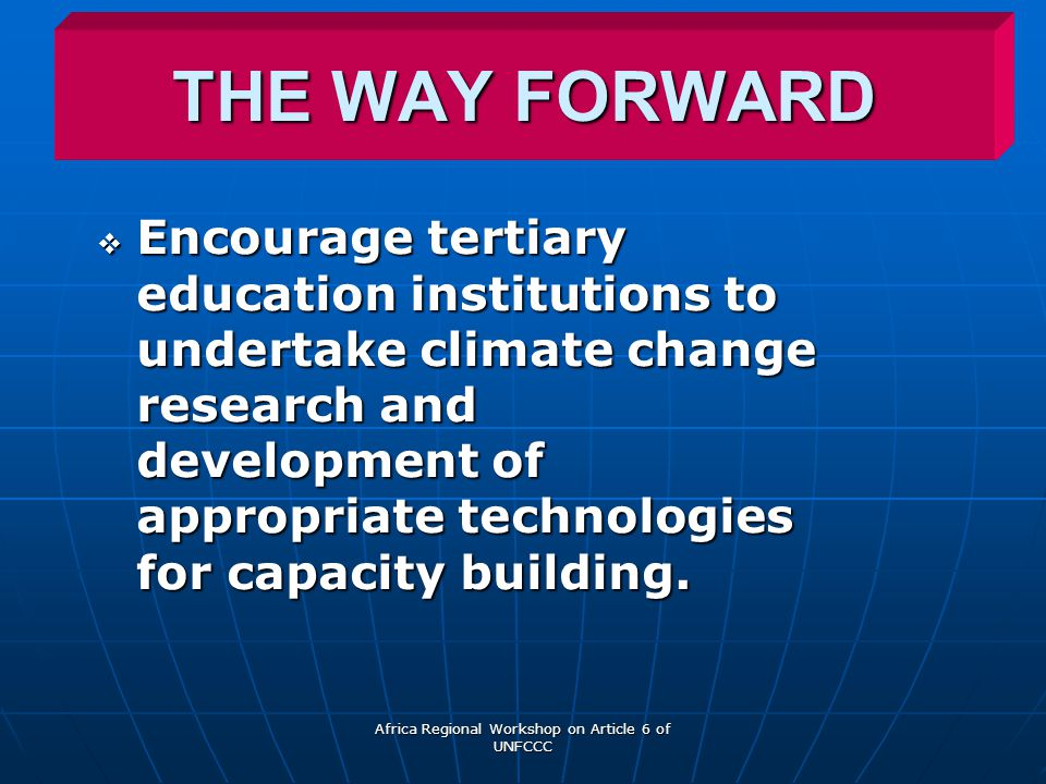 Africa Regional Workshop on Article 6 of UNFCCC THE WAY FORWARD  Encourage tertiary education institutions to undertake climate change research and development of appropriate technologies for capacity building.
