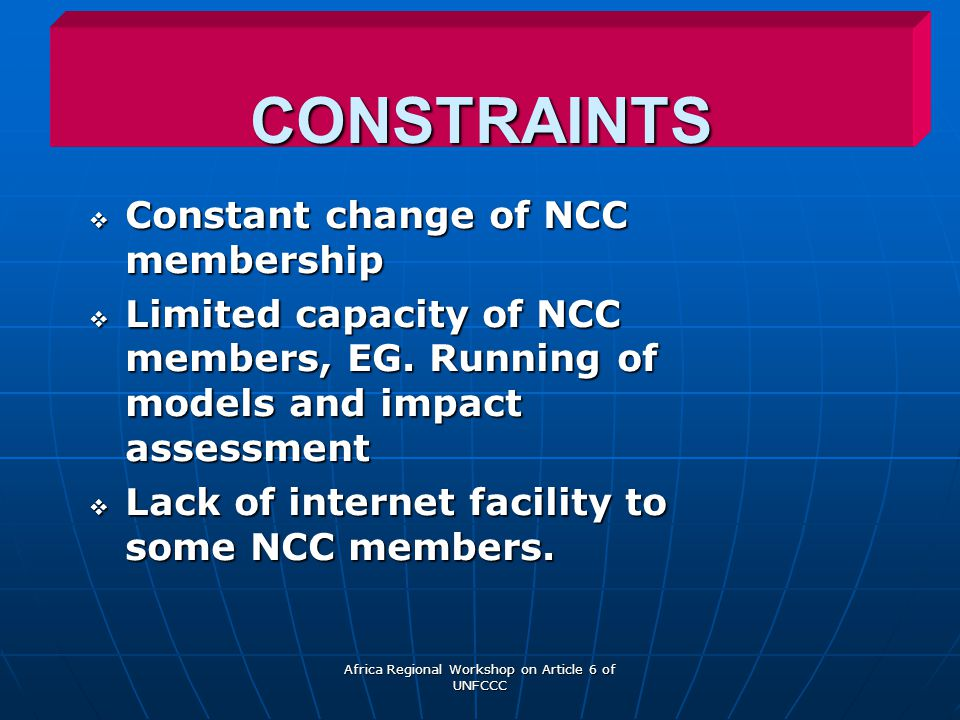 Africa Regional Workshop on Article 6 of UNFCCC CONSTRAINTS  Constant change of NCC membership  Limited capacity of NCC members, EG.