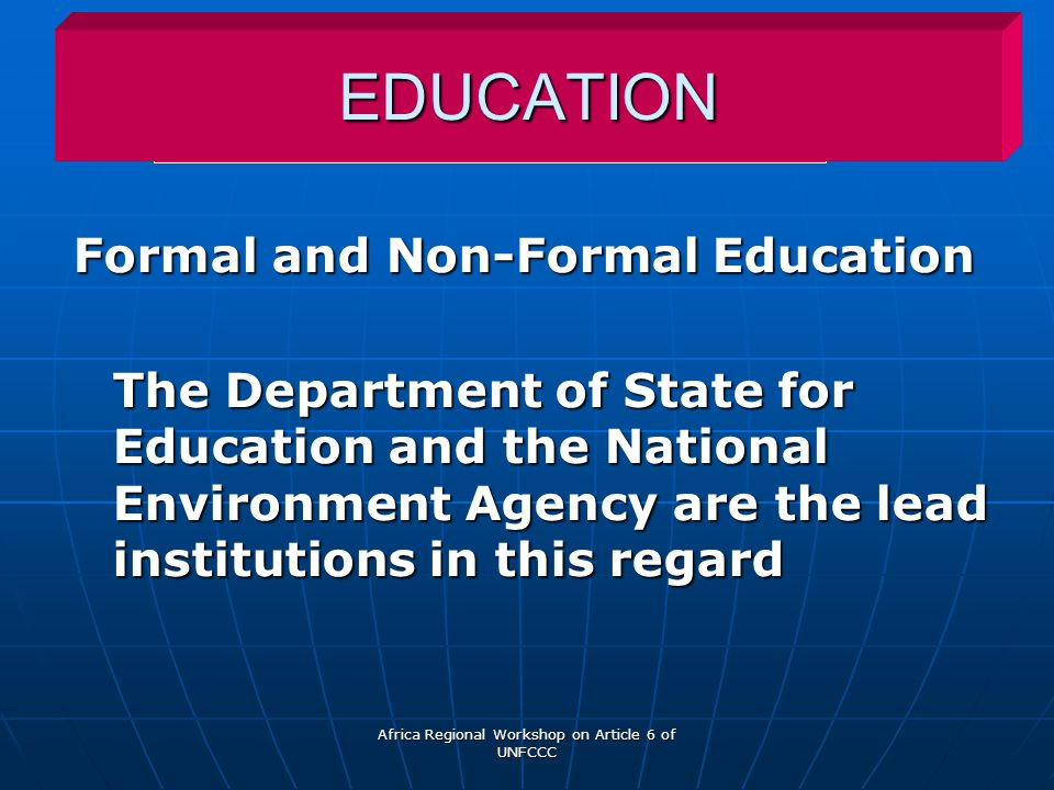 Africa Regional Workshop on Article 6 of UNFCCC EDUCATION Formal and Non-Formal Education The Department of State for Education and the National Environment Agency are the lead institutions in this regard