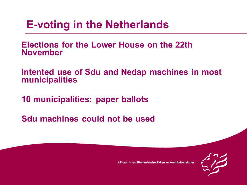E-voting in the Netherlands Elections for the Lower House on the 22th November Intented use of Sdu and Nedap machines in most municipalities 10 municipalities: paper ballots Sdu machines could not be used