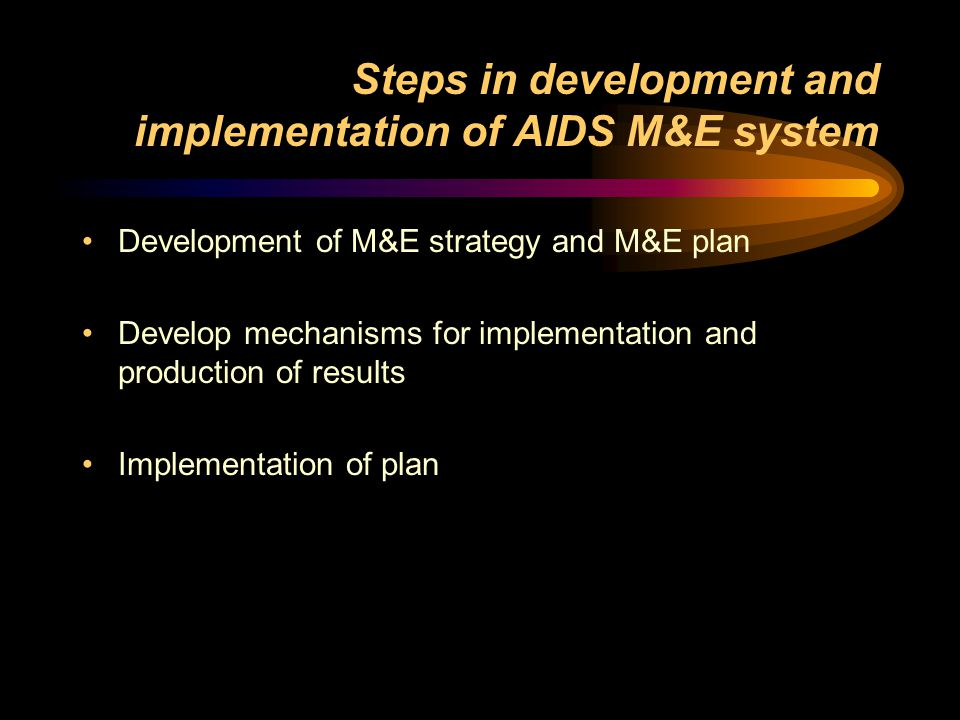 Steps in development and implementation of AIDS M&E system Development of M&E strategy and M&E plan Develop mechanisms for implementation and production of results Implementation of plan