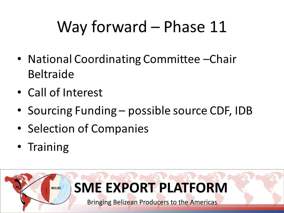 Way forward – Phase 11 National Coordinating Committee –Chair Beltraide Call of Interest Sourcing Funding – possible source CDF, IDB Selection of Companies Training