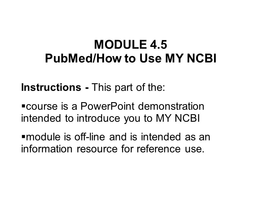 MODULE 4.5 PubMed/How to Use MY NCBI Instructions - This part of the:  course is a PowerPoint demonstration intended to introduce you to MY NCBI  module is off-line and is intended as an information resource for reference use.
