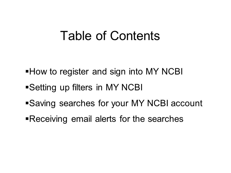 Table of Contents  How to register and sign into MY NCBI  Setting up filters in MY NCBI  Saving searches for your MY NCBI account  Receiving  alerts for the searches