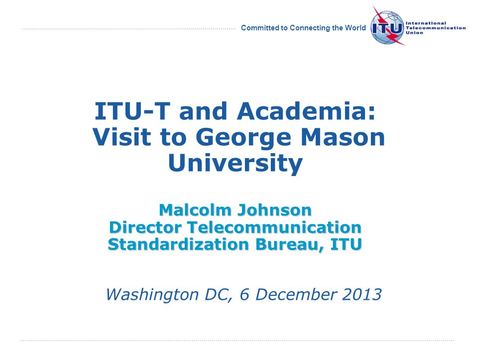 Committed to Connecting the World Malcolm Johnson Director Telecommunication Standardization Bureau, ITU ITU-T and Academia: Visit to George Mason University Malcolm Johnson Director Telecommunication Standardization Bureau, ITU Washington DC, 6 December 2013