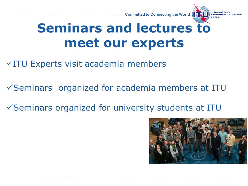 Committed to Connecting the World Seminars and lectures to meet our experts ITU Experts visit academia members Seminars organized for academia members at ITU Seminars organized for university students at ITU