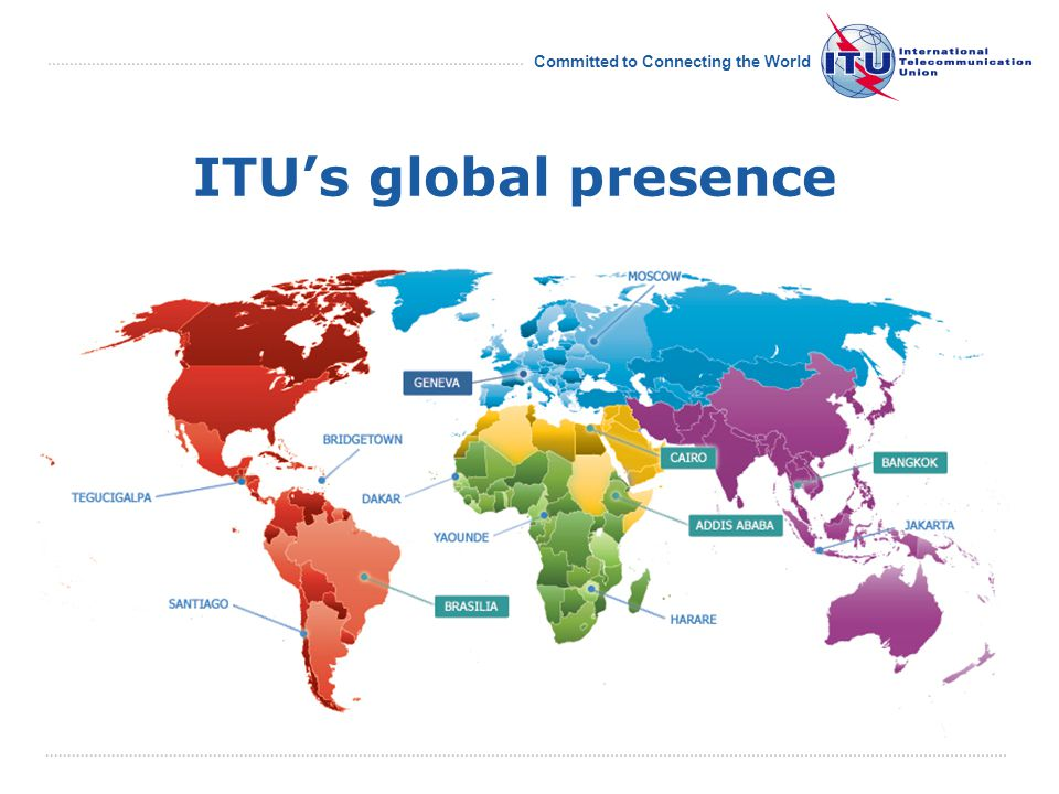 Committed to Connecting the World ITU's global presence