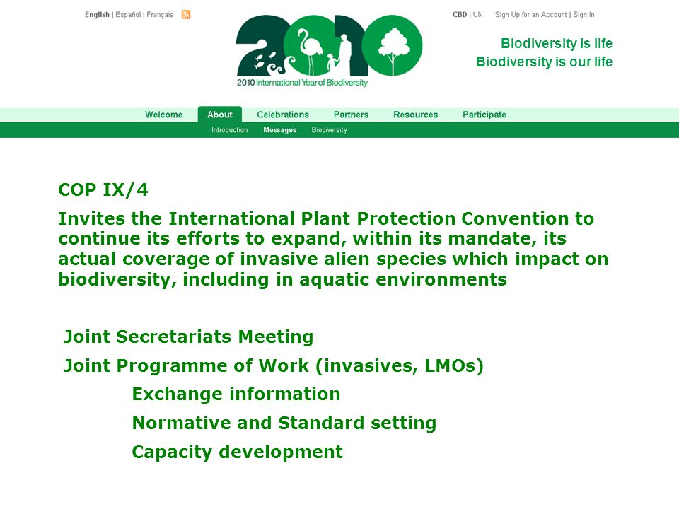 Biodiversity is life Biodiversity is our life COP IX/4 Invites the International Plant Protection Convention to continue its efforts to expand, within its mandate, its actual coverage of invasive alien species which impact on biodiversity, including in aquatic environments Joint Secretariats Meeting Joint Programme of Work (invasives, LMOs) Exchange information Normative and Standard setting Capacity development