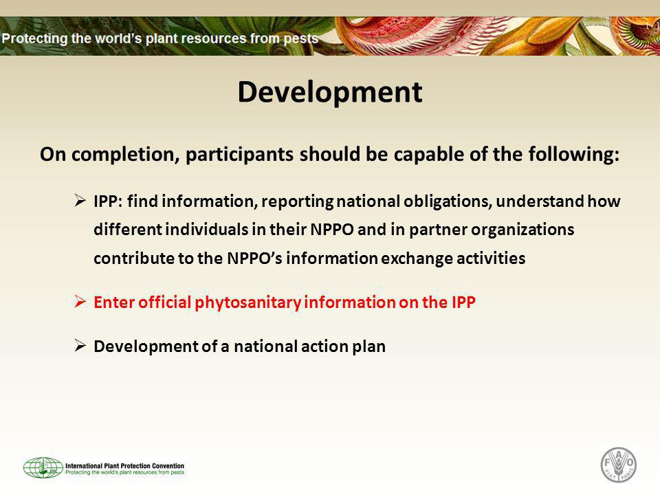 Development On completion, participants should be capable of the following:  IPP: find information, reporting national obligations, understand how different individuals in their NPPO and in partner organizations contribute to the NPPO's information exchange activities  Enter official phytosanitary information on the IPP  Development of a national action plan