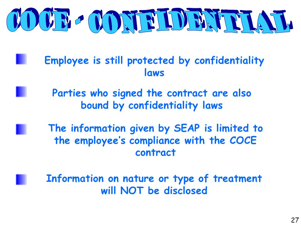 Employee is still protected by confidentiality laws Parties who signed the contract are also bound by confidentiality laws The information given by SEAP is limited to the employee's compliance with the COCE contract Information on nature or type of treatment will NOT be disclosed 27