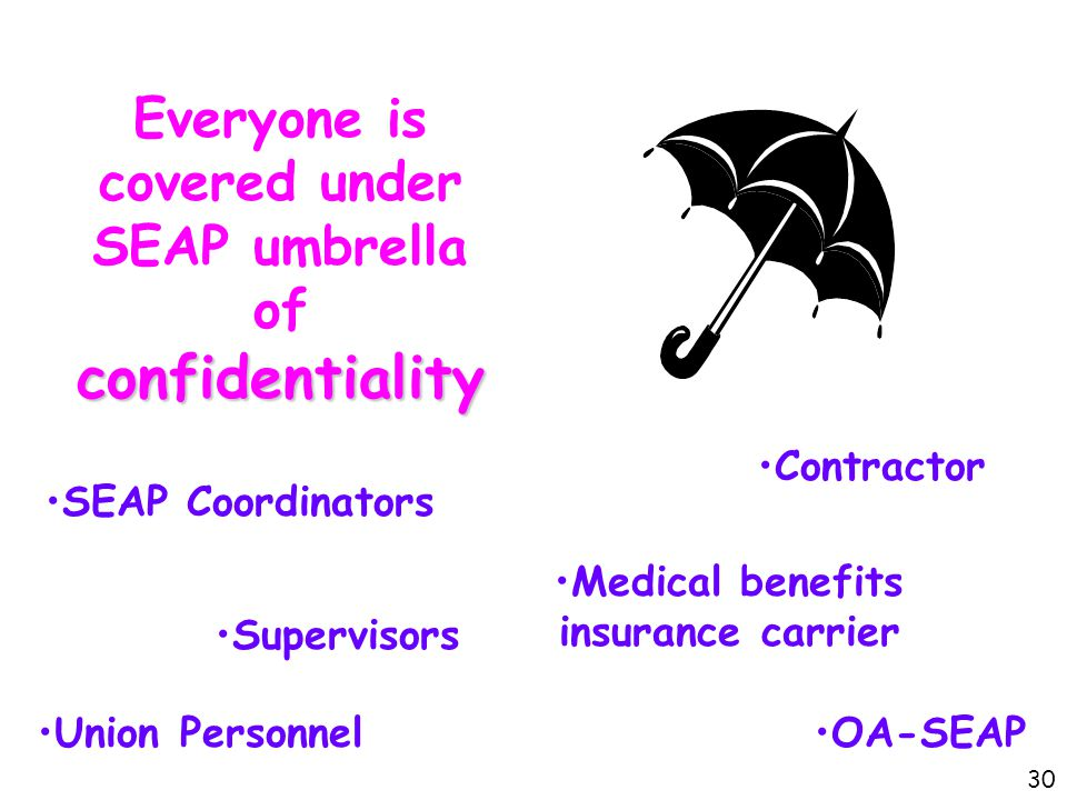 confidentiality Everyone is covered under SEAP umbrella of confidentiality SEAP Coordinators Supervisors Union Personnel Medical benefits insurance carrier Contractor OA-SEAP 30