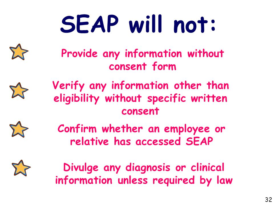 SEAP will not: Provide any information without consent form Verify any information other than eligibility without specific written consent Confirm whether an employee or relative has accessed SEAP Divulge any diagnosis or clinical information unless required by law 32
