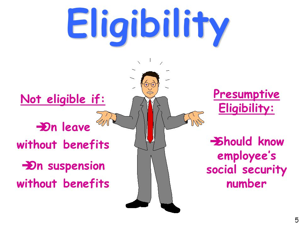 Eligibility Not eligible if:  On leave without benefits  On suspension without benefits Presumptive Eligibility:  Should know employee's social security number 5