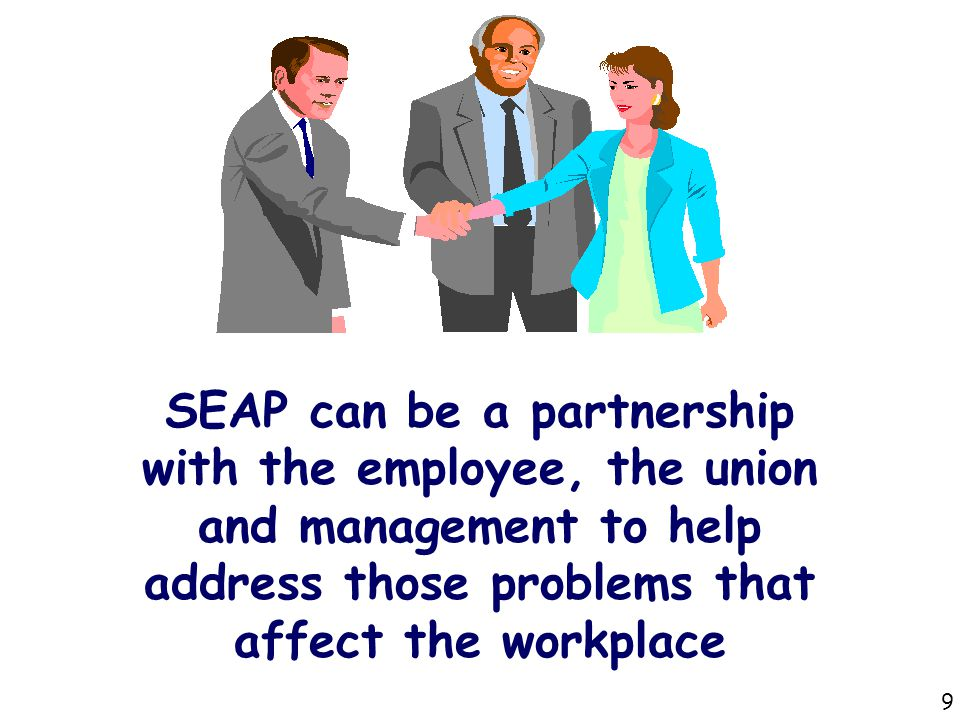 SEAP can be a partnership with the employee, the union and management to help address those problems that affect the workplace 9