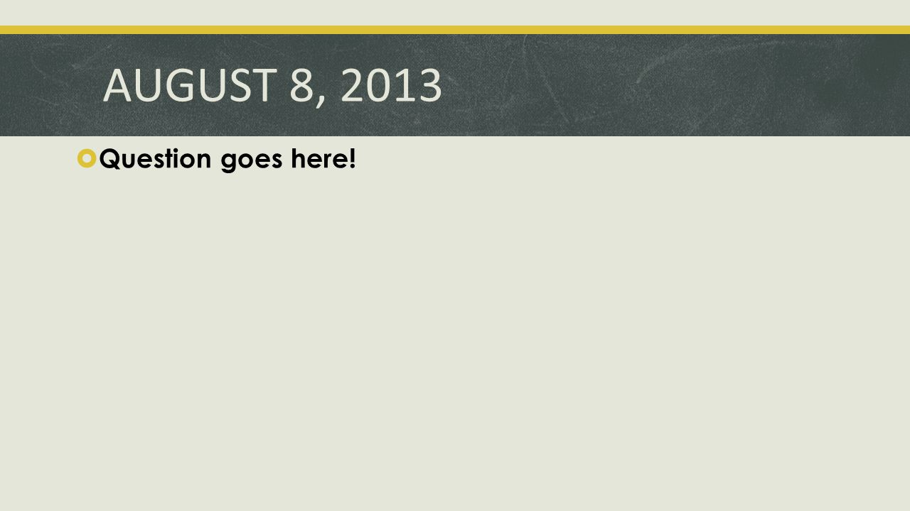 AUGUST 8, 2013  Question goes here!