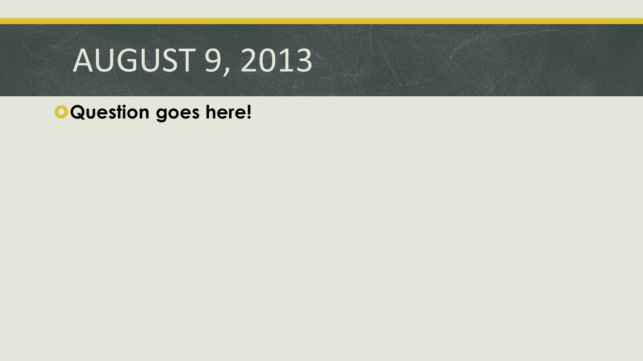 AUGUST 9, 2013  Question goes here!