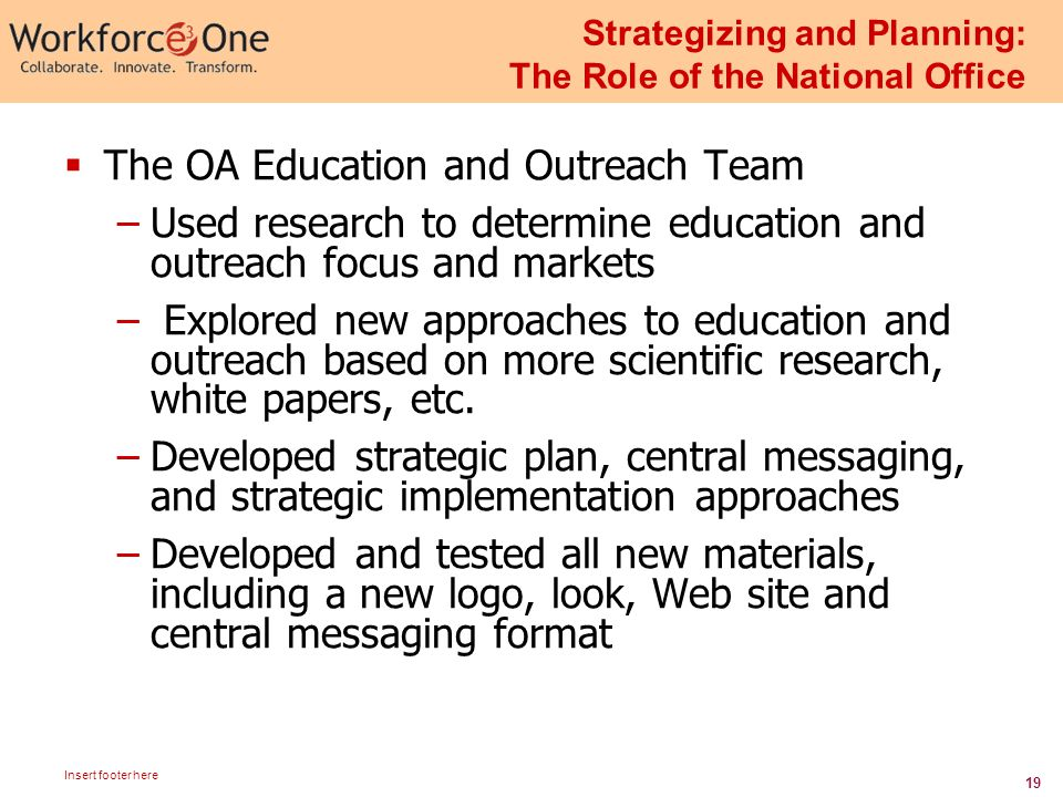 19 Insert footer here Strategizing and Planning: The Role of the National Office  The OA Education and Outreach Team –Used research to determine education and outreach focus and markets – Explored new approaches to education and outreach based on more scientific research, white papers, etc.