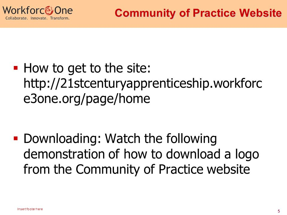 5 Insert footer here  How to get to the site: http://21stcenturyapprenticeship.workforc e3one.org/page/home  Downloading: Watch the following demonstration of how to download a logo from the Community of Practice website Community of Practice Website