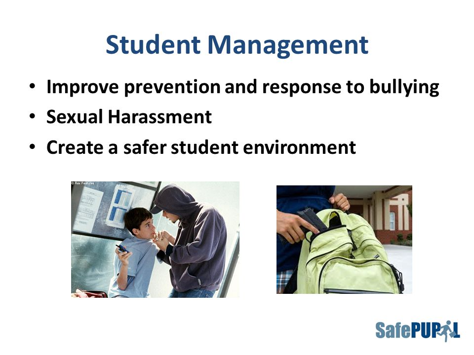 Student Management Improve prevention and response to bullying Sexual Harassment Create a safer student environment