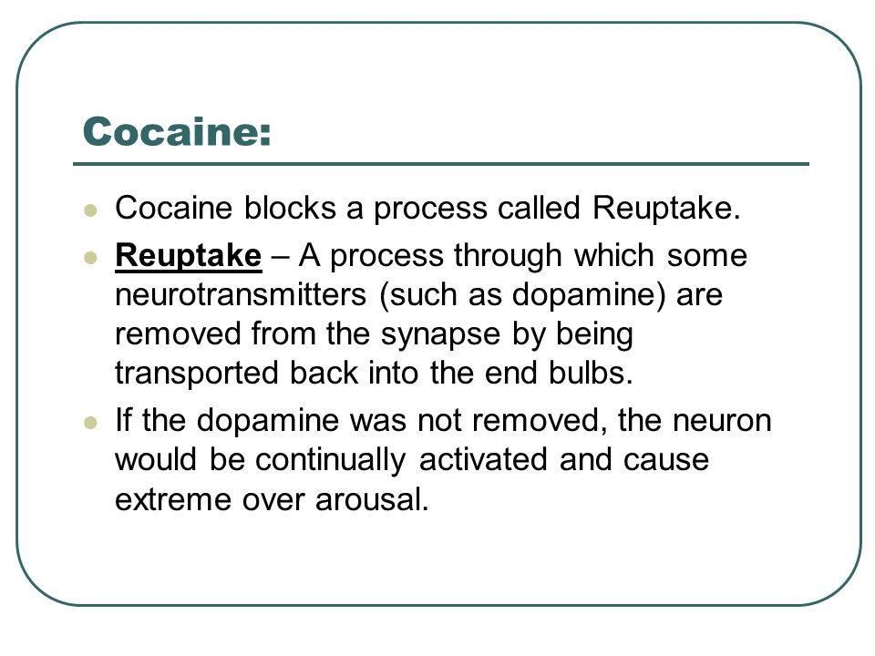 Cocaine: Cocaine blocks a process called Reuptake.